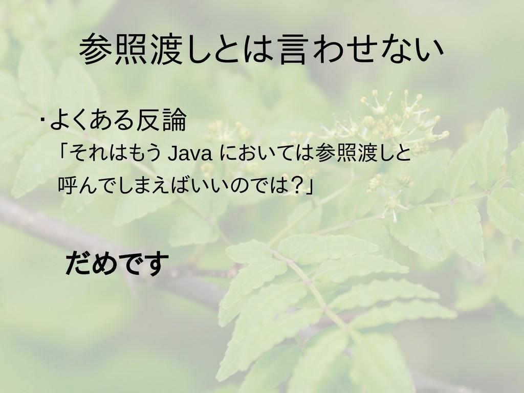 参照渡しとは言わせない ・よくある反論  「それはもう Java においては参照渡しと  呼ん...