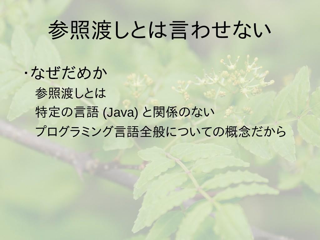 参照渡しとは言わせない ・なぜだめか  参照渡しとは  特定の言語 (Java) と関係のない...