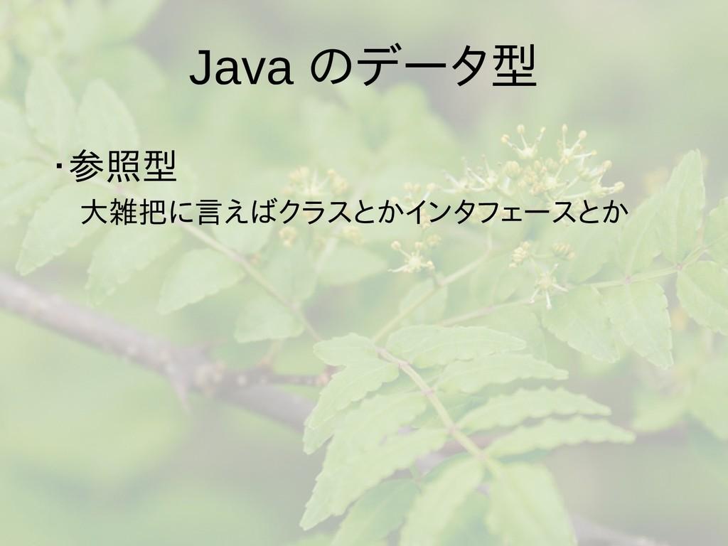 Java のデータ型 ・参照型  大雑把に言えばクラスとかインタフェースとか