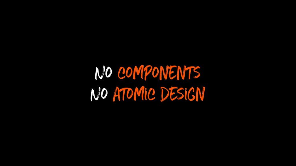 No components No atomic design