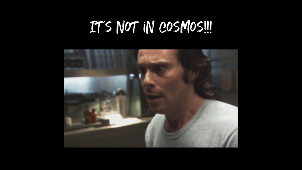 It's not in cosmos!!!