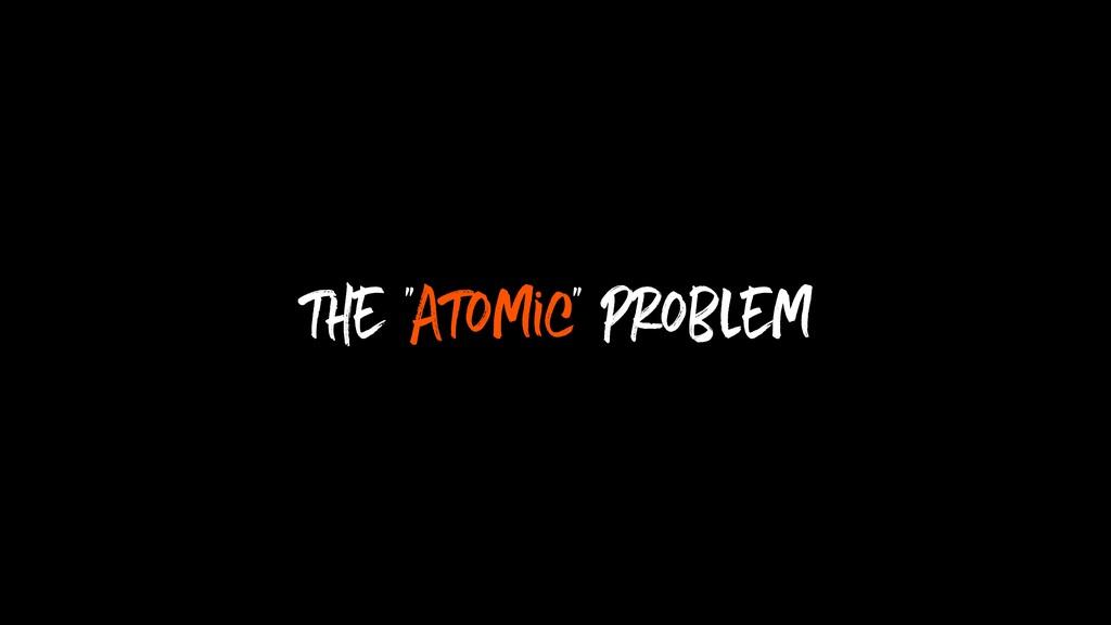 "the ""Atomic"" problem"