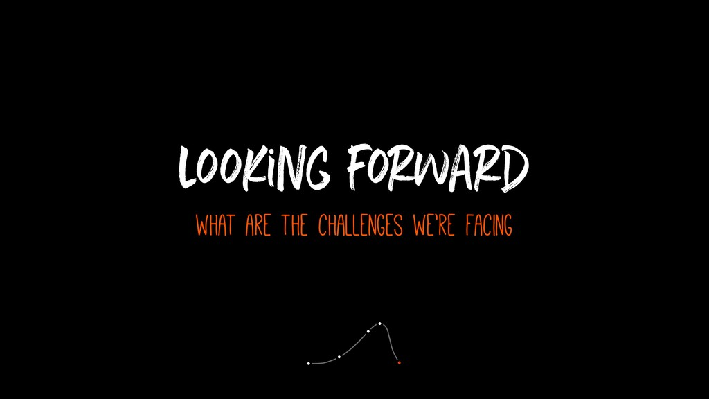 looking forward what are the challenges we're f...