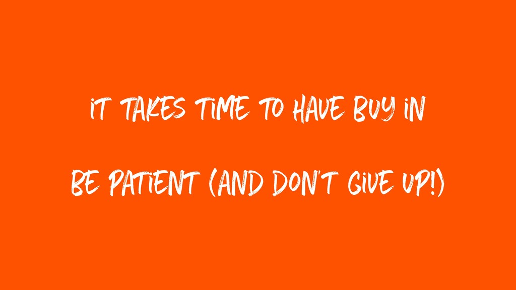 it takes time to have buy in be patient (and do...
