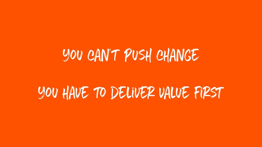 you can't push change you have to deliver value...