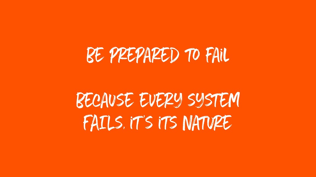 be prepared to fail because every system FAILs,...