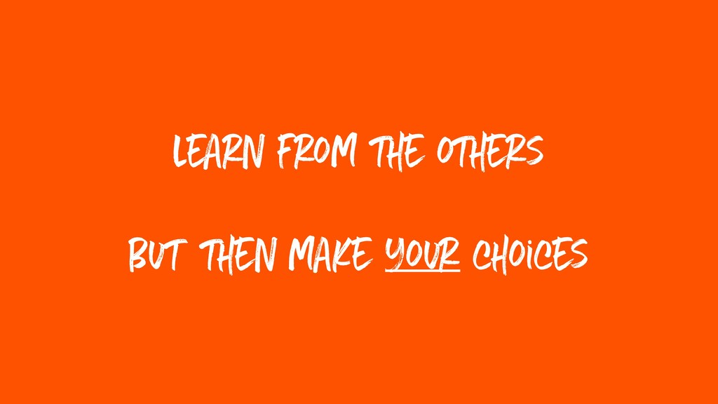 learn from the others But then make your choices