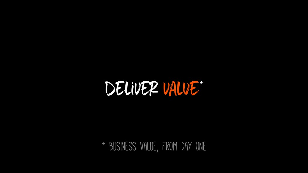 Deliver value* * business value, from day one