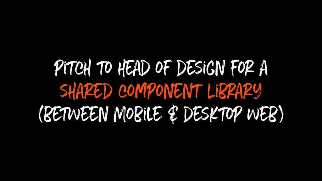 pitch to head of design for a shared component ...