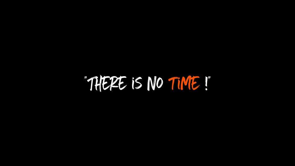"""There is no time !"""