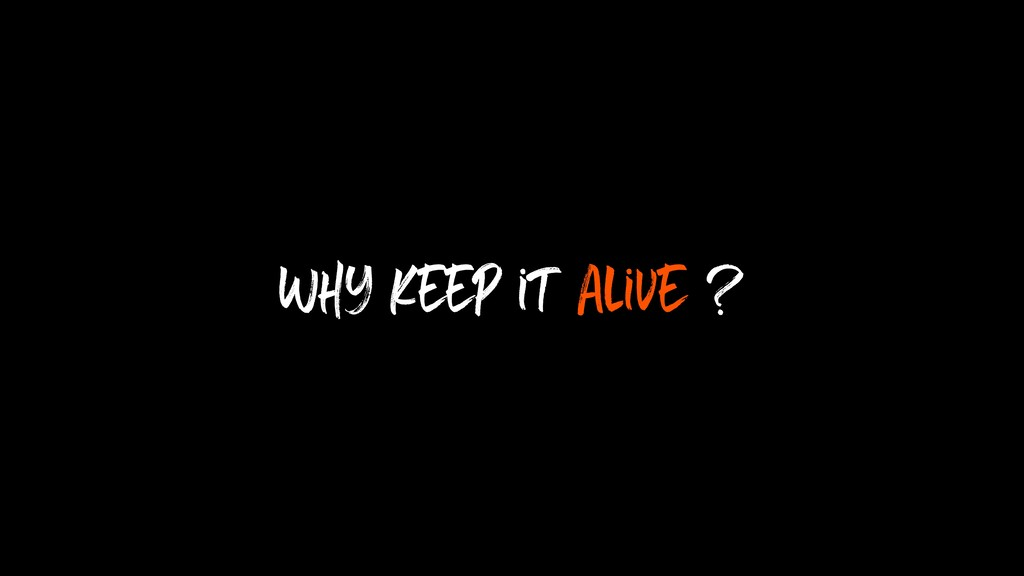 Why keep it alive ?