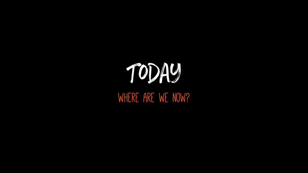 Today where are we now?