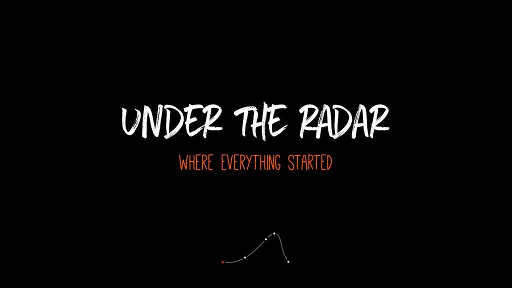 Under the radar where everything started