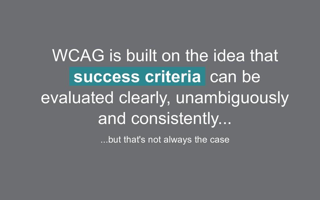 WCAG is built on the idea that success criteria...