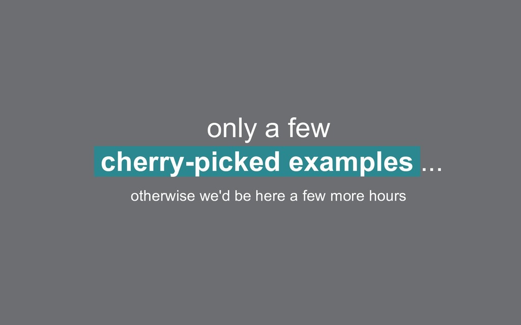 only a few cherry-picked examples ... otherwise...