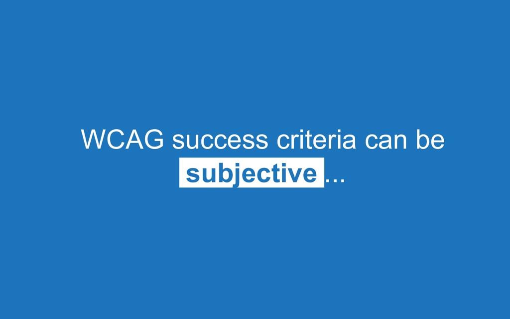 WCAG success criteria can be subjective ...