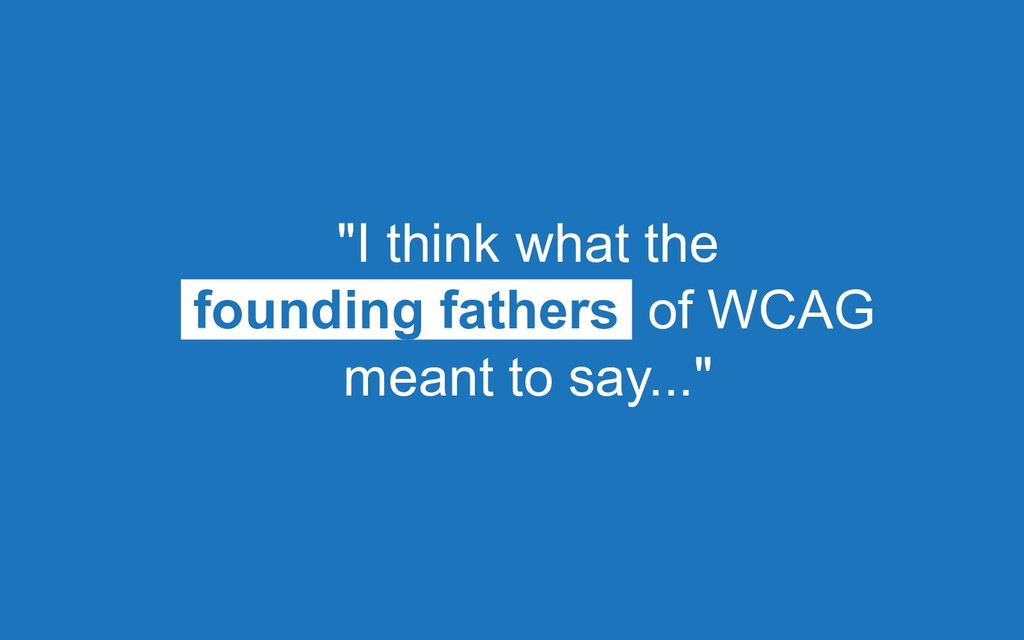 """""""I think what the founding fathers of WCAG mean..."""
