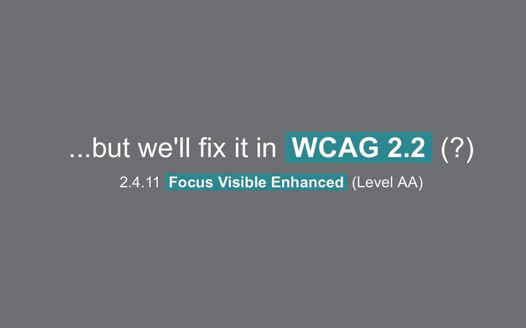 ...but we'll fix it in WCAG 2.2 (?) 2.4.11 Focu...