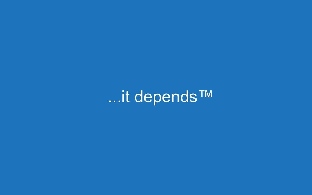 ...it depends™