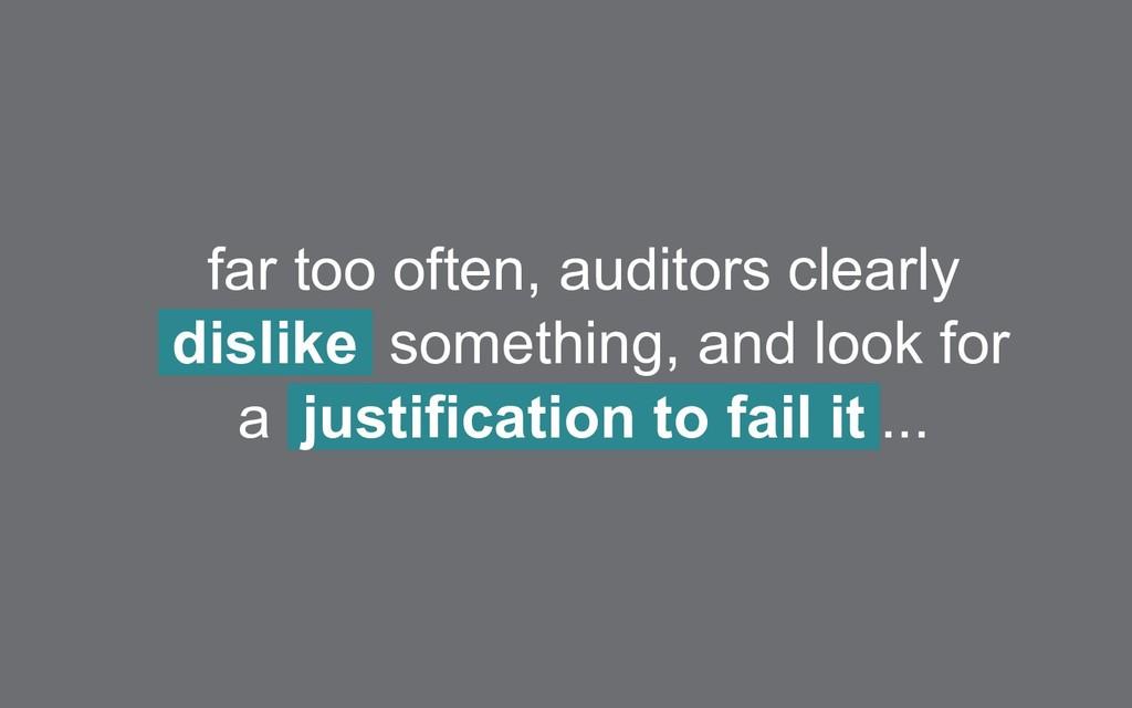far too often, auditors clearly dislike somethi...