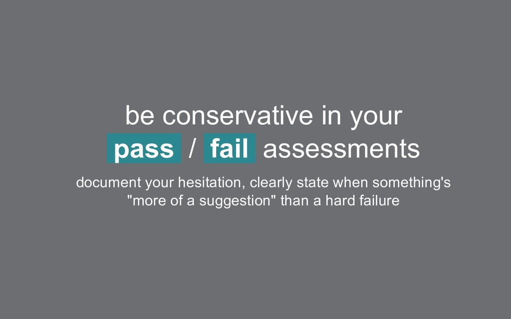 be conservative in your pass / fail assessments...