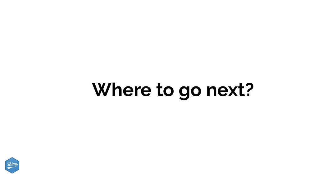 Where to go next?