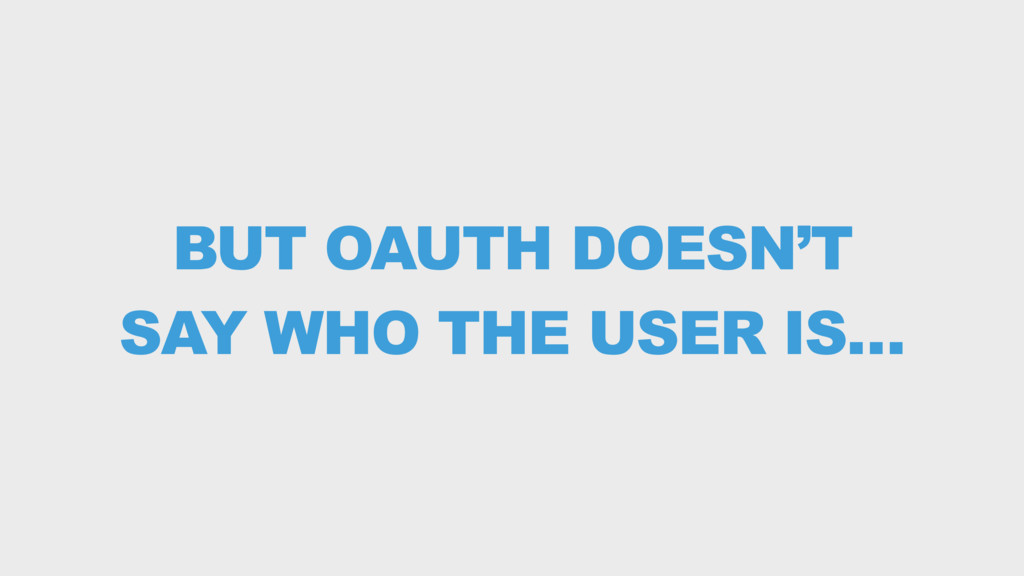 BUT OAUTH DOESN'T SAY WHO THE USER IS…