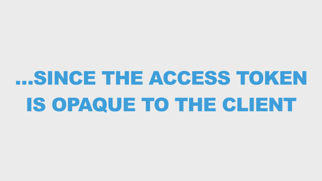 …SINCE THE ACCESS TOKEN IS OPAQUE TO THE CLIENT