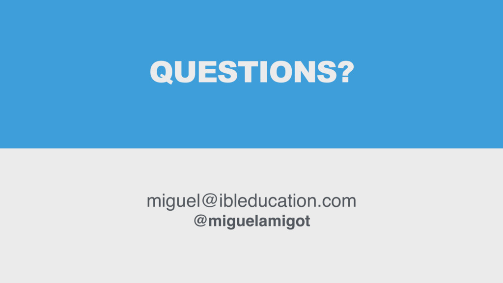 QUESTIONS? miguel@ibleducation.com @miguelamigot