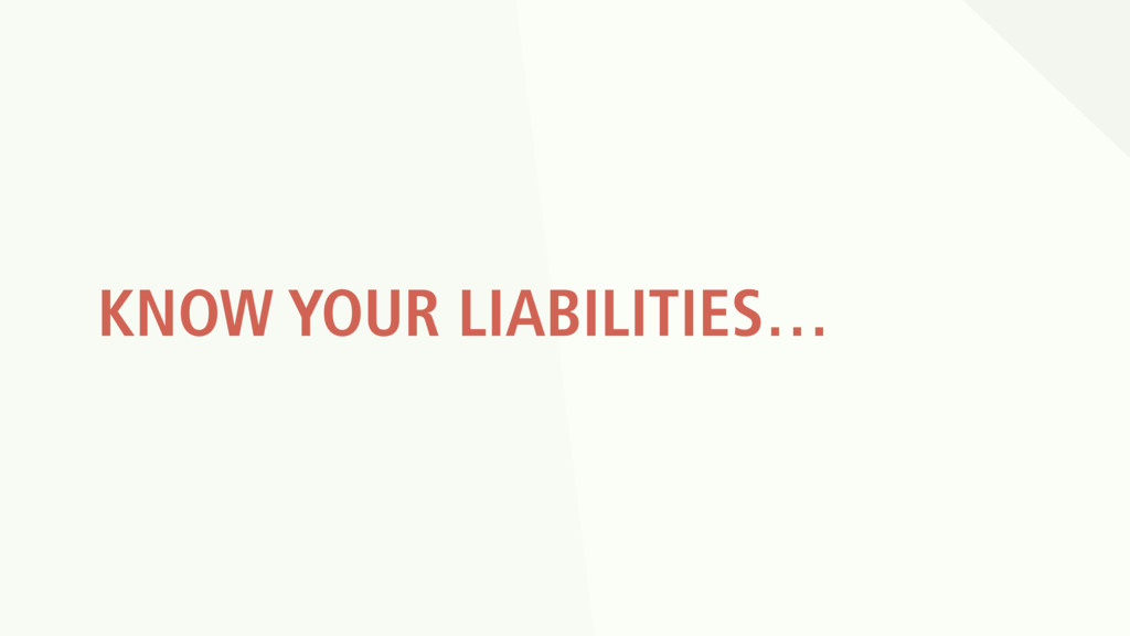 KNOW YOUR LIABILITIES…