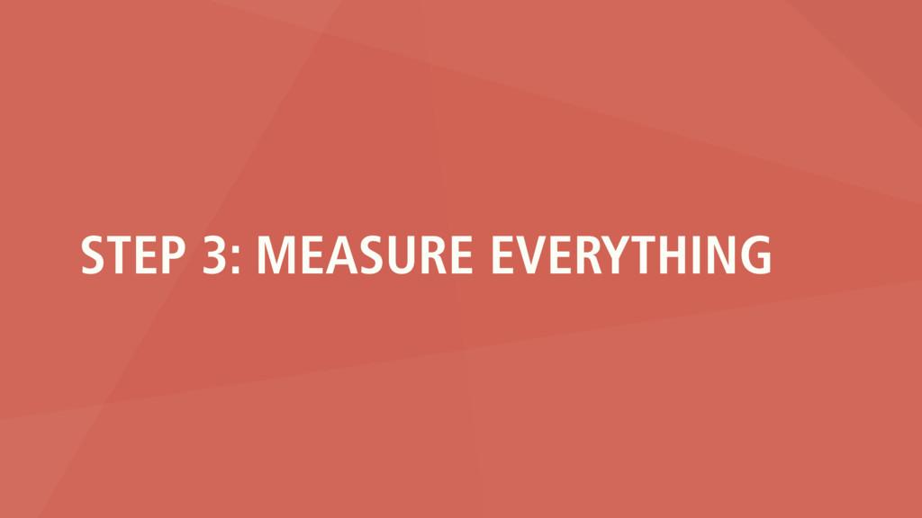 STEP 3: MEASURE EVERYTHING