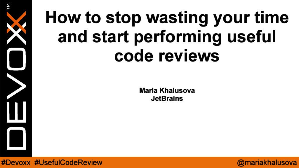 @mariakhalusova #Devoxx #UsefulCodeReview How t...