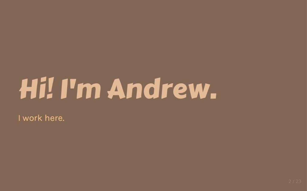 Hi! I'm Andrew. I work here.