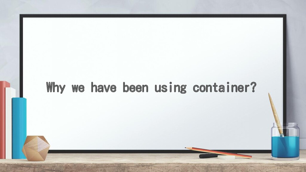 Why we have been using container?
