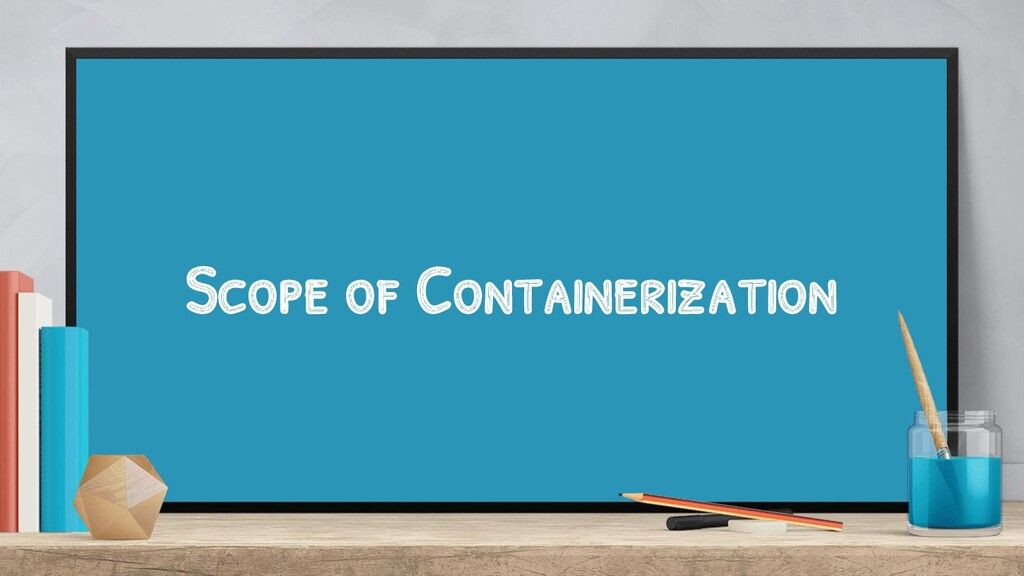 Scope of Containerization
