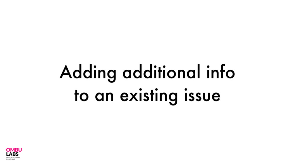 Adding additional info to an existing issue 28