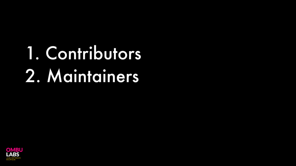 1. Contributors 2. Maintainers