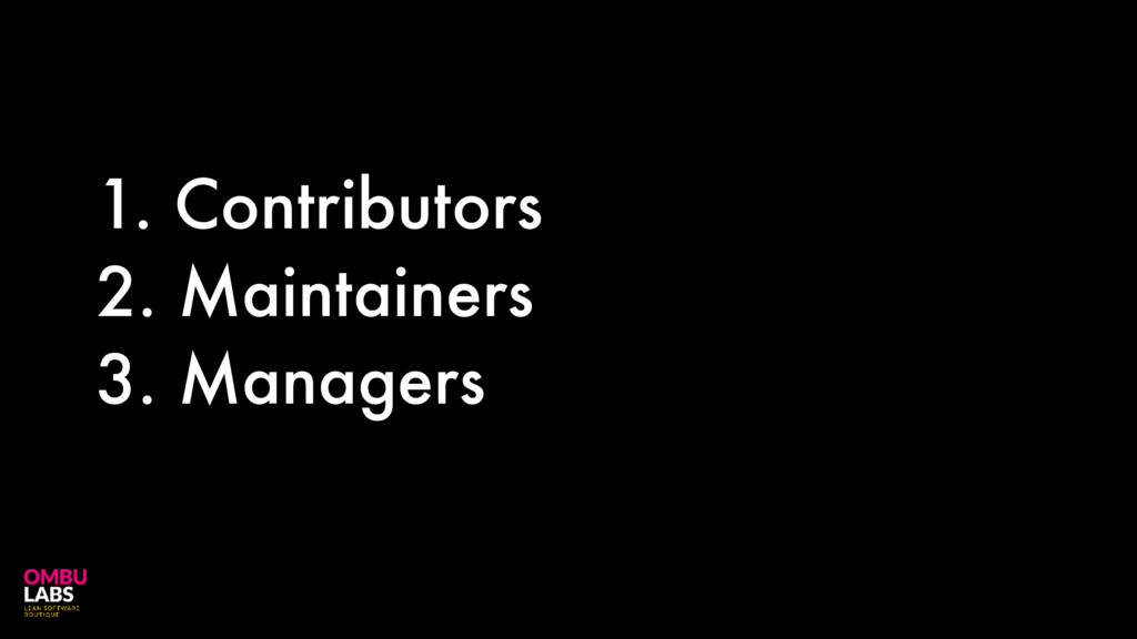 1. Contributors 2. Maintainers 3. Managers