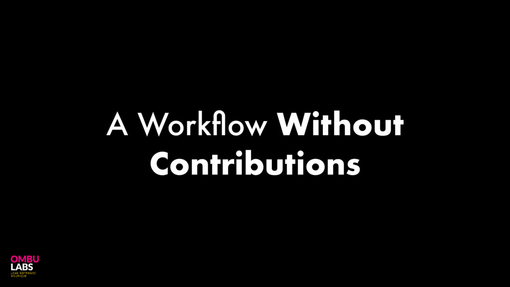 A Workflow Without Contributions