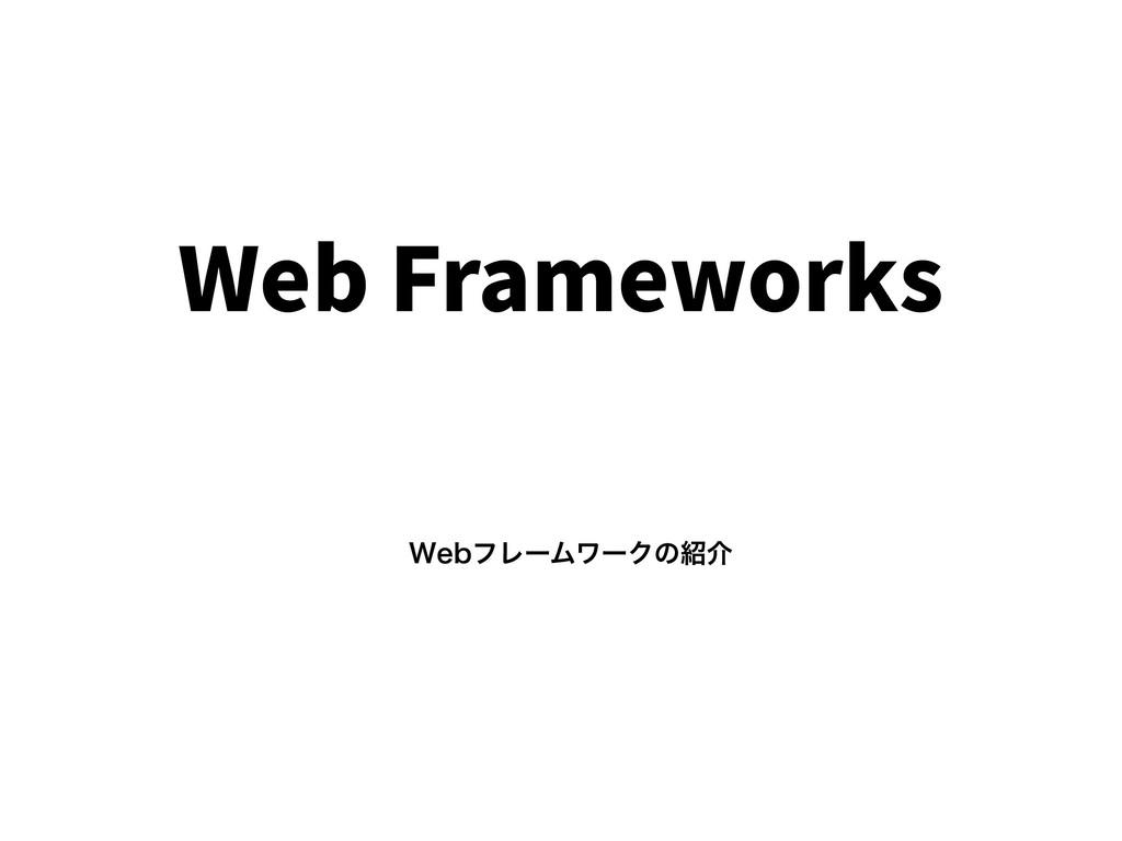 Web Frameworks 8FCϑϨʔϜϫʔΫͷհ