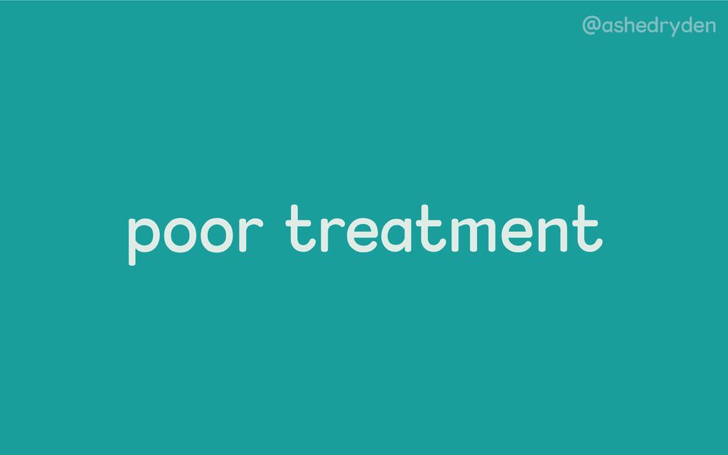 @ashedryden poor treatment
