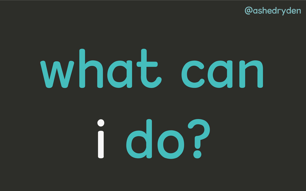 @ashedryden what can i do?