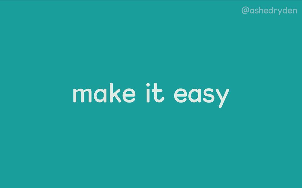 @ashedryden make it easy