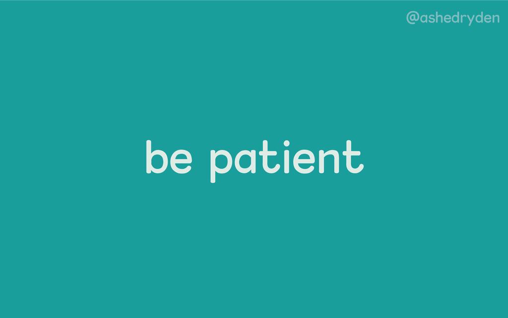 @ashedryden be patient