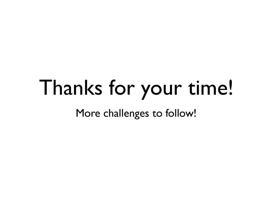 Thanks for your time! More challenges to follow!