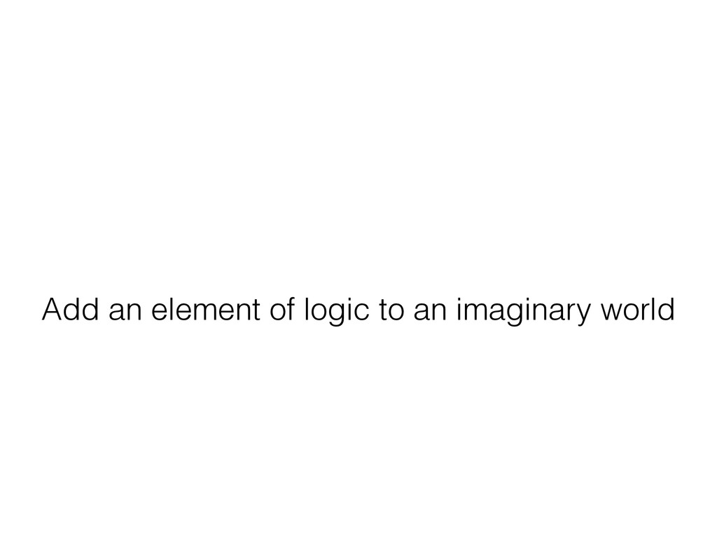 Add an element of logic to an imaginary world