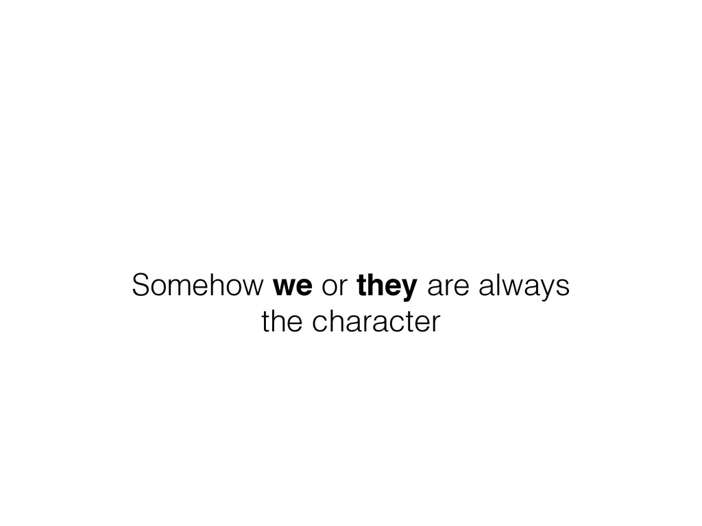 Somehow we or they are always the character