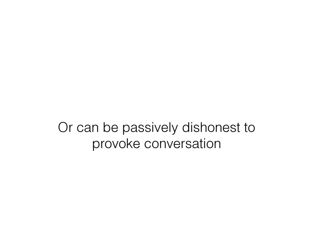 Or can be passively dishonest to provoke conver...