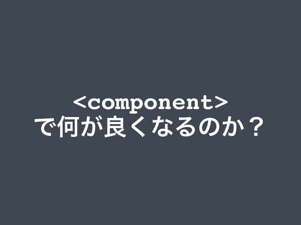 <component> ͰԿ͕ྑ͘ͳΔͷ͔ʁ