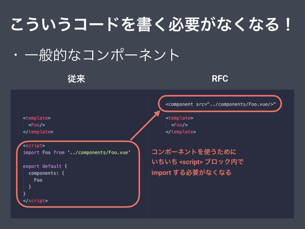 ͜͏͍͏ίʔυΛॻ͘ඞཁ͕ͳ͘ͳΔʂ • Ұൠతͳίϯϙʔωϯτ ैདྷ RFC ίϯϙʔωϯτ...
